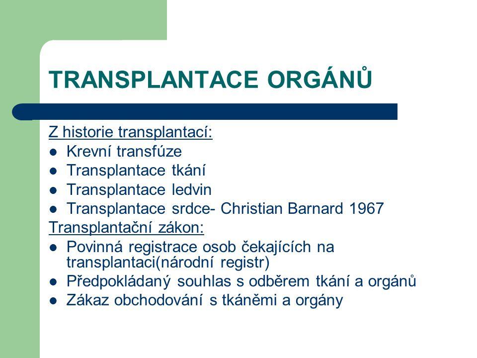 TRANSPLANTACE ORGÁNŮ Z historie transplantací: Krevní transfúze Transplantace tkání Transplantace ledvin Transplantace srdce- Christian Barnard 1967 Transplantační zákon: Povinná registrace osob čekajících na transplantaci(národní registr) Předpokládaný souhlas s odběrem tkání a orgánů Zákaz obchodování s tkáněmi a orgány