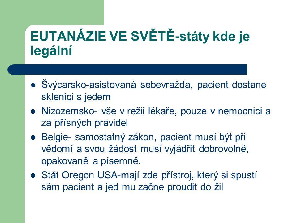 EUTANÁZIE VE SVĚTĚ-státy kde je legální Švýcarsko-asistovaná sebevražda, pacient dostane sklenici s jedem Nizozemsko- vše v režii lékaře, pouze v nemocnici a za přísných pravidel Belgie- samostatný zákon, pacient musí být při vědomí a svou žádost musí vyjádřit dobrovolně, opakovaně a písemně.