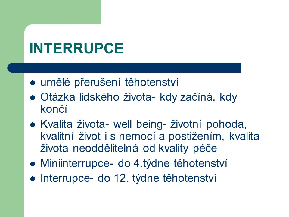INTERRUPCE umělé přerušení těhotenství Otázka lidského života- kdy začíná, kdy končí Kvalita života- well being- životní pohoda, kvalitní život i s nemocí a postižením, kvalita života neoddělitelná od kvality péče Miniinterrupce- do 4.týdne těhotenství Interrupce- do 12.