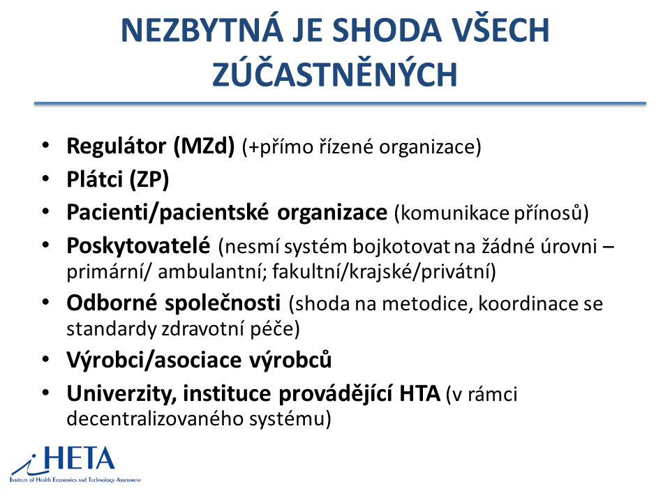 NEZBYTNÁ JE SHODA VŠECH ZÚČASTNĚNÝCH Regulátor (MZd) (+přímo řízené organizace) Plátci (ZP) Pacienti/pacientské organizace (komunikace přínosů) Poskytovatelé (nesmí systém bojkotovat na žádné úrovni – primární/ ambulantní; fakultní/krajské/privátní) Odborné společnosti (shoda na metodice, koordinace se standardy zdravotní péče) Výrobci/asociace výrobců Univerzity, instituce provádějící HTA (v rámci decentralizovaného systému)