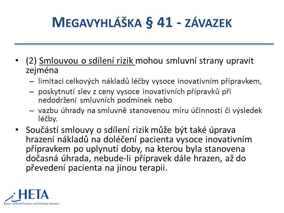 M EGAVYHLÁŠKA § 41 - ZÁVAZEK (2) Smlouvou o sdílení rizik mohou smluvní strany upravit zejména – limitaci celkových nákladů léčby vysoce inovativním přípravkem, – poskytnutí slev z ceny vysoce inovativních přípravků při nedodržení smluvních podmínek nebo – vazbu úhrady na smluvně stanovenou míru účinnosti či výsledek léčby.