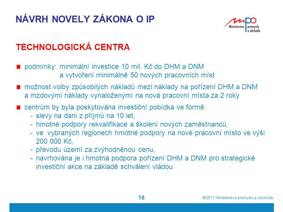  2011  Ministerstvo průmyslu a obchodu 16 NÁVRH NOVELY ZÁKONA O IP TECHNOLOGICKÁ CENTRA podmínky: minimální investice 10 mil.