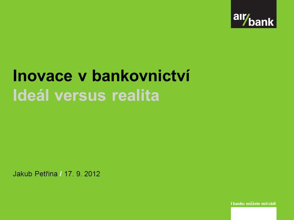 I banku můžete mít rádi Inovace v bankovnictví Ideál versus realita Jakub Petřina / 17. 9. 2012