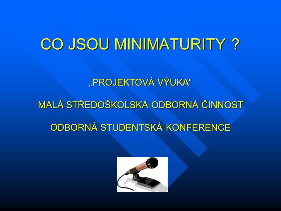 """CO JSOU MINIMATURITY ? CO JSOU MINIMATURITY ? """"PROJEKTOVÁ VÝUKA"""" MALÁ STŘEDOŠKOLSKÁ ODBORNÁ ČINNOST ODBORNÁ STUDENTSKÁ KONFERENCE"""