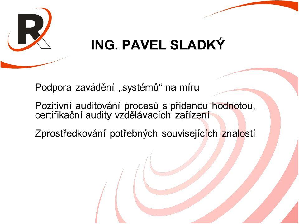 """ING. PAVEL SLADKÝ Podpora zavádění """"systémů"""" na míru Pozitivní auditování procesů s přidanou hodnotou, certifikační audity vzdělávacích zařízení Zpros"""