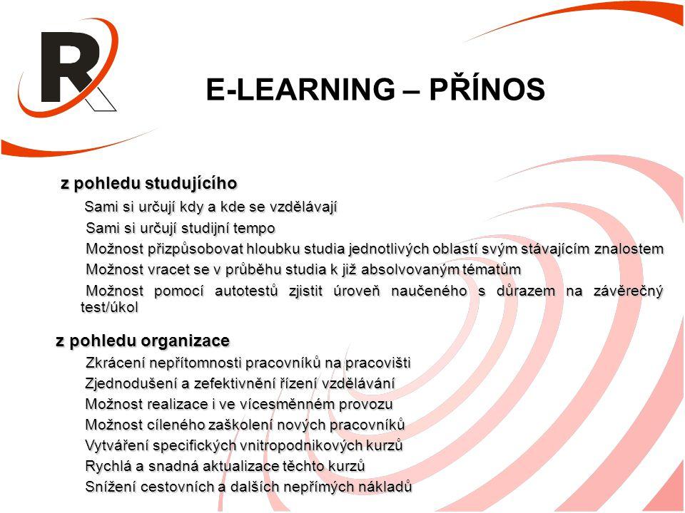 E-LEARNING – PŘÍNOS z pohledu studujícího z pohledu studujícího Sami si určují kdy a kde se vzdělávají Sami si určují kdy a kde se vzdělávají Sami si určují studijní tempo Sami si určují studijní tempo Možnost přizpůsobovat hloubku studia jednotlivých oblastí svým stávajícím znalostem Možnost přizpůsobovat hloubku studia jednotlivých oblastí svým stávajícím znalostem Možnost vracet se v průběhu studia k již absolvovaným tématům Možnost vracet se v průběhu studia k již absolvovaným tématům Možnost pomocí autotestů zjistit úroveň naučeného s důrazem na závěrečný test/úkol Možnost pomocí autotestů zjistit úroveň naučeného s důrazem na závěrečný test/úkol z pohledu organizace Zkrácení nepřítomnosti pracovníků na pracovišti Zkrácení nepřítomnosti pracovníků na pracovišti Zjednodušení a zefektivnění řízení vzdělávání Zjednodušení a zefektivnění řízení vzdělávání Možnost realizace i ve vícesměnném provozu Možnost realizace i ve vícesměnném provozu Možnost cíleného zaškolení nových pracovníků Možnost cíleného zaškolení nových pracovníků Vytváření specifických vnitropodnikových kurzů Vytváření specifických vnitropodnikových kurzů Rychlá a snadná aktualizace těchto kurzů Rychlá a snadná aktualizace těchto kurzů Snížení cestovních a dalších nepřímých nákladů Snížení cestovních a dalších nepřímých nákladů