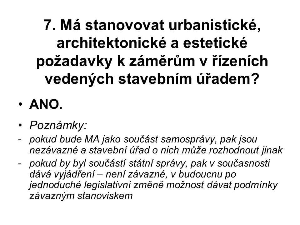 7. Má stanovovat urbanistické, architektonické a estetické požadavky k záměrům v řízeních vedených stavebním úřadem? ANO. Poznámky: -pokud bude MA jak