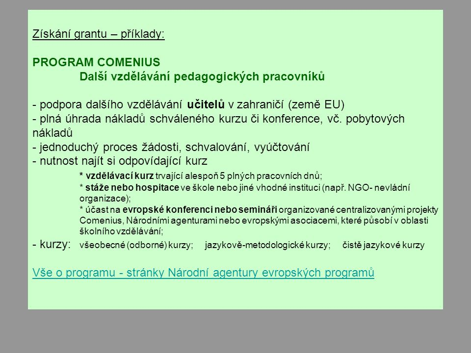 Získání grantu – příklady: PROGRAM COMENIUS Další vzdělávání pedagogických pracovníků - podpora dalšího vzdělávání učitelů v zahraničí (země EU) - plná úhrada nákladů schváleného kurzu či konference, vč.
