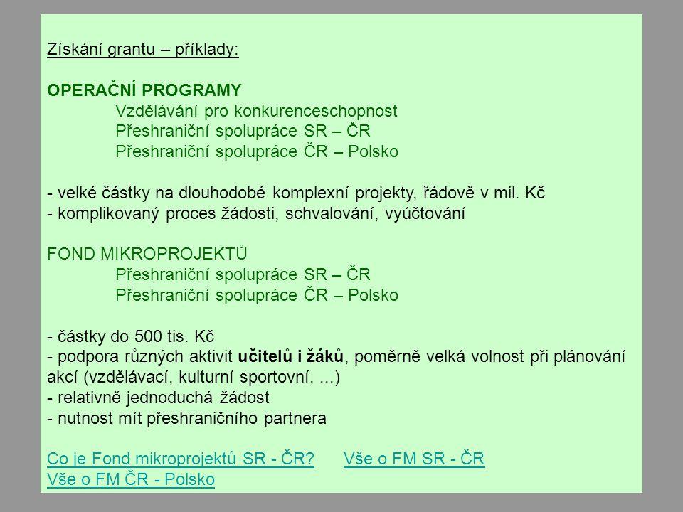 Získání grantu – příklady: OPERAČNÍ PROGRAMY Vzdělávání pro konkurenceschopnost Přeshraniční spolupráce SR – ČR Přeshraniční spolupráce ČR – Polsko - velké částky na dlouhodobé komplexní projekty, řádově v mil.