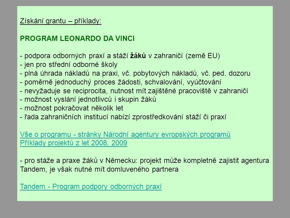 Získání grantu – příklady: PROGRAM LEONARDO DA VINCI - podpora odborných praxí a stáží žáků v zahraničí (země EU) - jen pro střední odborné školy - plná úhrada nákladů na praxi, vč.