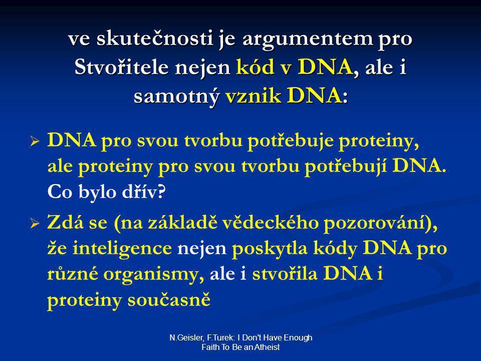 N.Geisler, F.Turek: I Don t Have Enough Faith To Be an Atheist ve skutečnosti je argumentem pro Stvořitele nejen kód v DNA, ale i samotný vznik DNA:   DNA pro svou tvorbu potřebuje proteiny, ale proteiny pro svou tvorbu potřebují DNA.