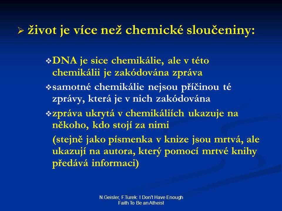 N.Geisler, F.Turek: I Don t Have Enough Faith To Be an Atheist   život je více než chemické sloučeniny:   DNA je sice chemikálie, ale v této chemikálii je zakódována zpráva   samotné chemikálie nejsou příčinou té zprávy, která je v nich zakódována   zpráva ukrytá v chemikáliích ukazuje na někoho, kdo stojí za nimi (stejně jako písmenka v knize jsou mrtvá, ale ukazují na autora, který pomocí mrtvé knihy předává informaci)