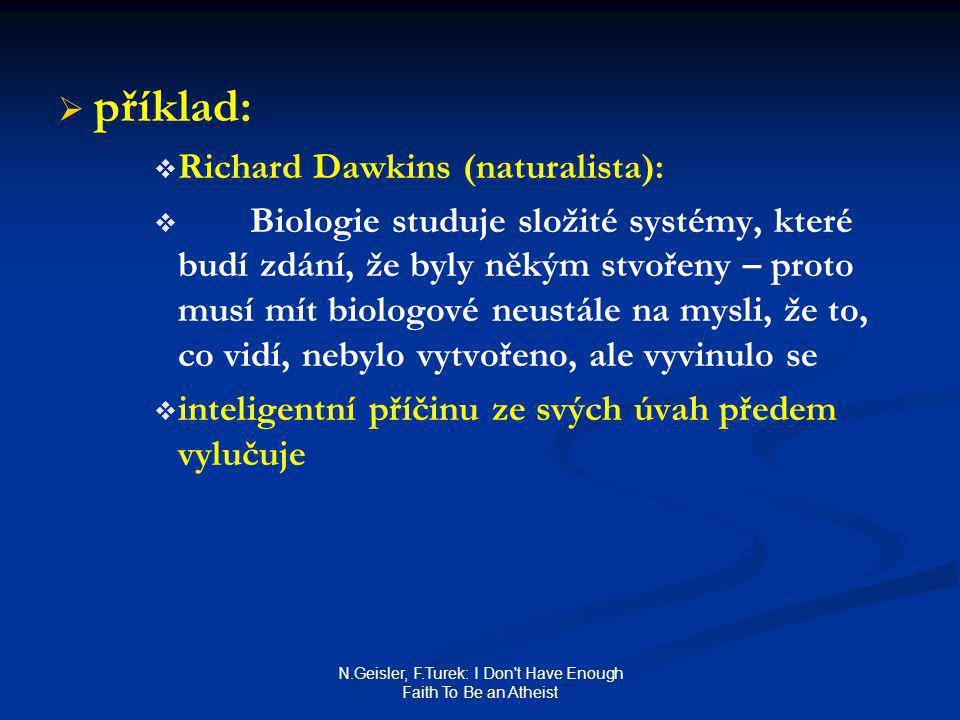 N.Geisler, F.Turek: I Don t Have Enough Faith To Be an Atheist   příklad:   Richard Dawkins (naturalista):   Biologie studuje složité systémy, které budí zdání, že byly někým stvořeny – proto musí mít biologové neustále na mysli, že to, co vidí, nebylo vytvořeno, ale vyvinulo se   inteligentní příčinu ze svých úvah předem vylučuje