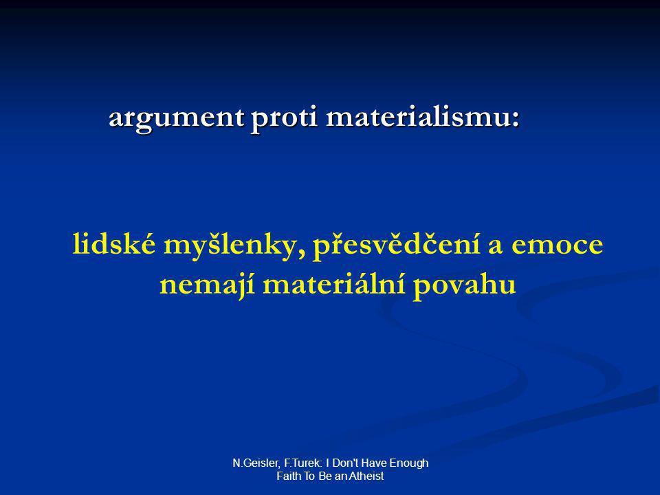 N.Geisler, F.Turek: I Don t Have Enough Faith To Be an Atheist argument proti materialismu: lidské myšlenky, přesvědčení a emoce nemají materiální povahu