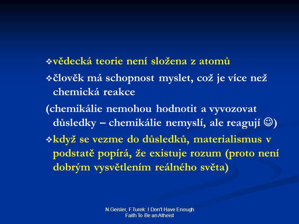 N.Geisler, F.Turek: I Don t Have Enough Faith To Be an Atheist   vědecká teorie není složena z atomů   člověk má schopnost myslet, což je více než chemická reakce (chemikálie nemohou hodnotit a vyvozovat důsledky – chemikálie nemyslí, ale reagují )   když se vezme do důsledků, materialismus v podstatě popírá, že existuje rozum (proto není dobrým vysvětlením reálného světa)