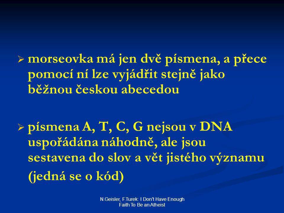 N.Geisler, F.Turek: I Don t Have Enough Faith To Be an Atheist   morseovka má jen dvě písmena, a přece pomocí ní lze vyjádřit stejně jako běžnou českou abecedou   písmena A, T, C, G nejsou v DNA uspořádána náhodně, ale jsou sestavena do slov a vět jistého významu (jedná se o kód)
