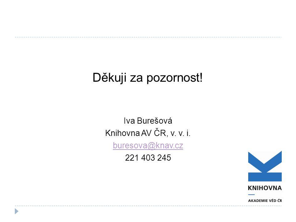 Děkuji za pozornost! Iva Burešová Knihovna AV ČR, v. v. i. buresova@knav.cz 221 403 245