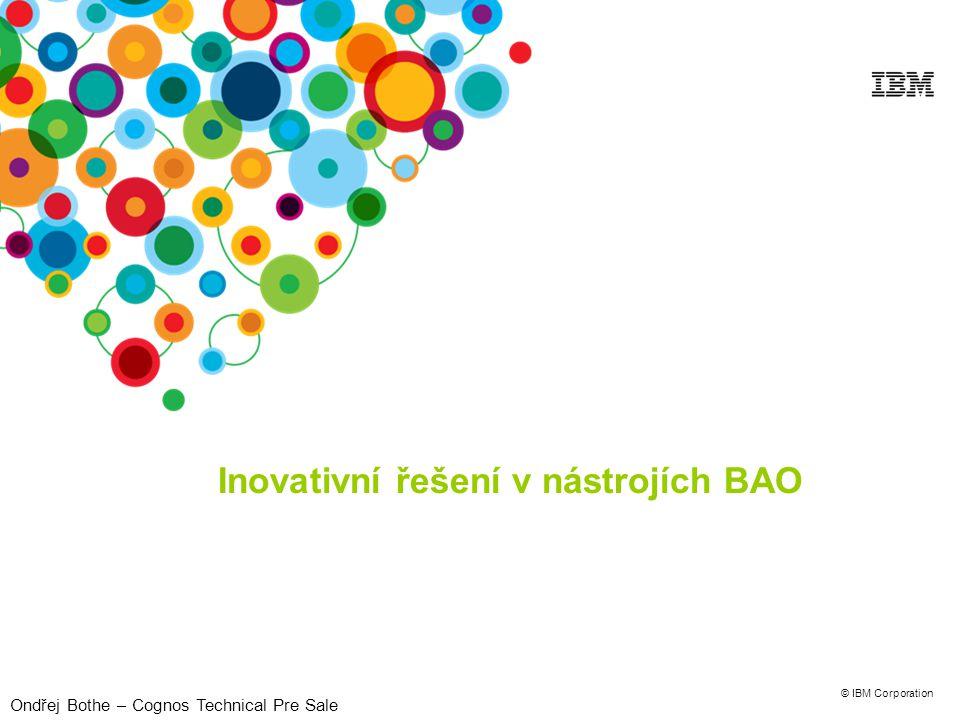 © IBM Corporation Inovativní řešení v nástrojích BAO Ondřej Bothe – Cognos Technical Pre Sale