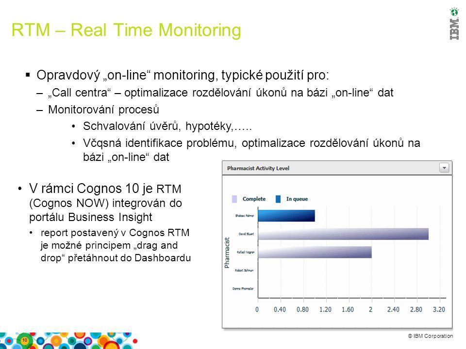 """© IBM Corporation RTM – Real Time Monitoring 10  Opravdový """"on-line monitoring, typické použití pro: –""""Call centra – optimalizace rozdělování úkonů na bázi """"on-line dat –Monitorování procesů Schvalování úvěrů, hypotéky,….."""