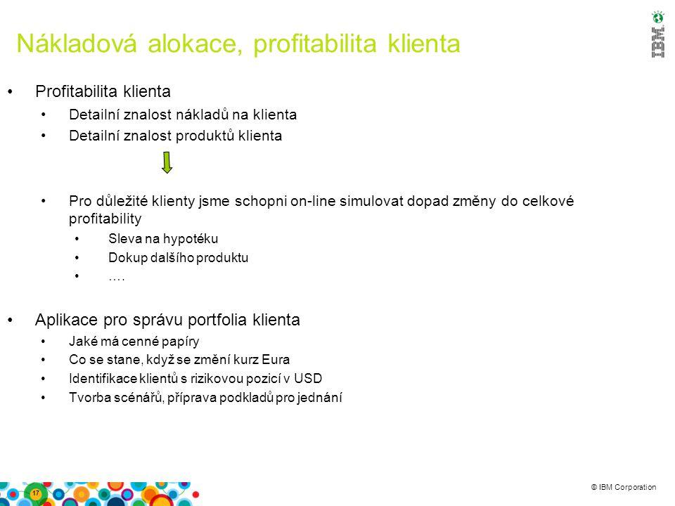 © IBM Corporation Nákladová alokace, profitabilita klienta Profitabilita klienta Detailní znalost nákladů na klienta Detailní znalost produktů klienta
