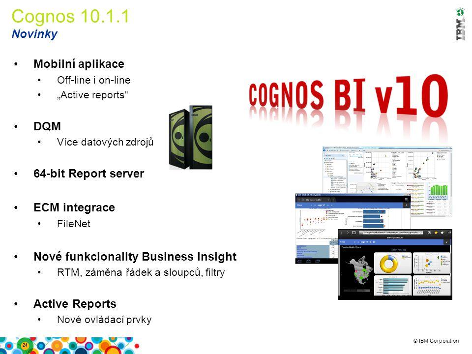 """© IBM Corporation Cognos 10.1.1 Novinky 24 Mobilní aplikace Off-line i on-line """"Active reports"""" DQM Více datových zdrojů 64-bit Report server ECM inte"""