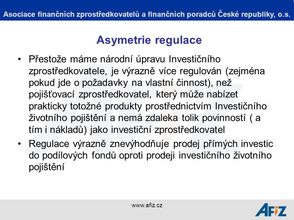 www.afiz.cz Asymetrie regulace Přestože máme národní úpravu Investičního zprostředkovatele, je výrazně více regulován (zejména pokud jde o požadavky na vlastní činnost), než pojišťovací zprostředkovatel, který může nabízet prakticky totožné produkty prostřednictvím Investičního životního pojištění a nemá zdaleka tolik povinností ( a tím i nákladů) jako investiční zprostředkovatel Regulace výrazně znevýhodňuje prodej přímých investic do podílových fondů oproti prodeji investičního životního pojištění Asociace finančních zprostředkovatelů a finančních poradců České republiky, o.s.
