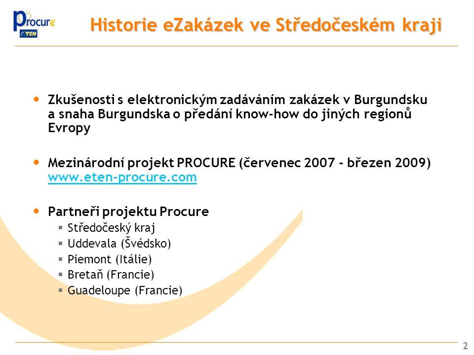 2 Historie eZakázek ve Středočeském kraji Zkušenosti s elektronickým zadáváním zakázek v Burgundsku a snaha Burgundska o předání know-how do jiných regionů Evropy Mezinárodní projekt PROCURE (červenec 2007 - březen 2009) www.eten-procure.com www.eten-procure.com Partneři projektu Procure  Středočeský kraj  Uddevala (Švédsko)  Piemont (Itálie)  Bretaň (Francie)  Guadeloupe (Francie)