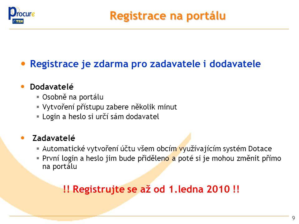 9 Registrace na portálu Registrace je zdarma pro zadavatele i dodavatele Dodavatelé  Osobně na portálu  Vytvoření přístupu zabere několik minut  Login a heslo si určí sám dodavatel Zadavatelé  Automatické vytvoření účtu všem obcím využívajícím systém Dotace  První login a heslo jim bude přiděleno a poté si je mohou změnit přímo na portálu !.