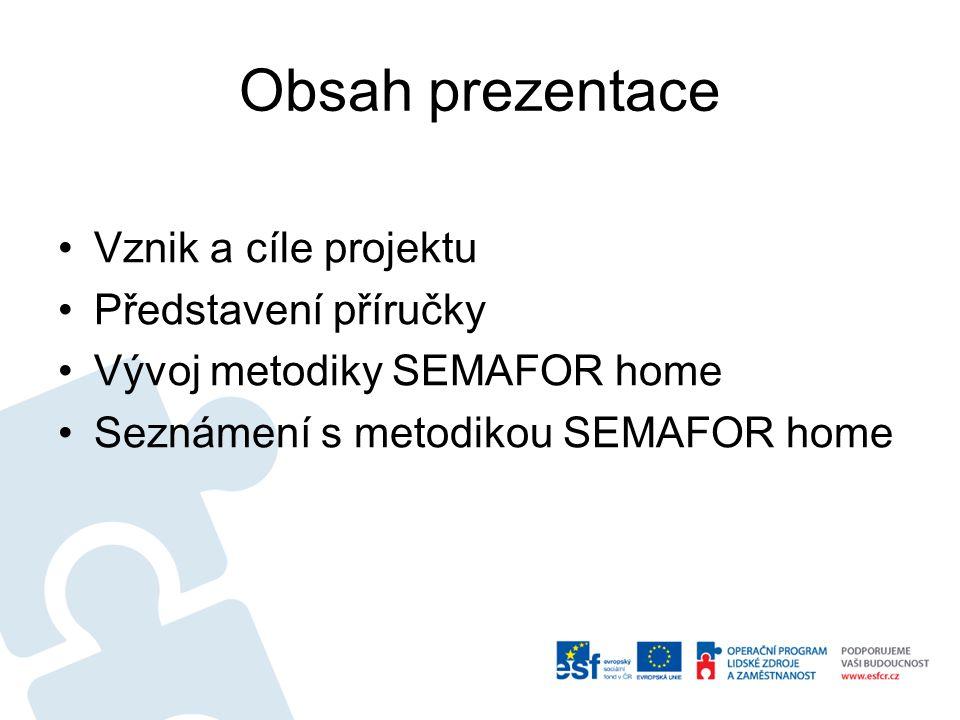 Obsah prezentace Vznik a cíle projektu Představení příručky Vývoj metodiky SEMAFOR home Seznámení s metodikou SEMAFOR home