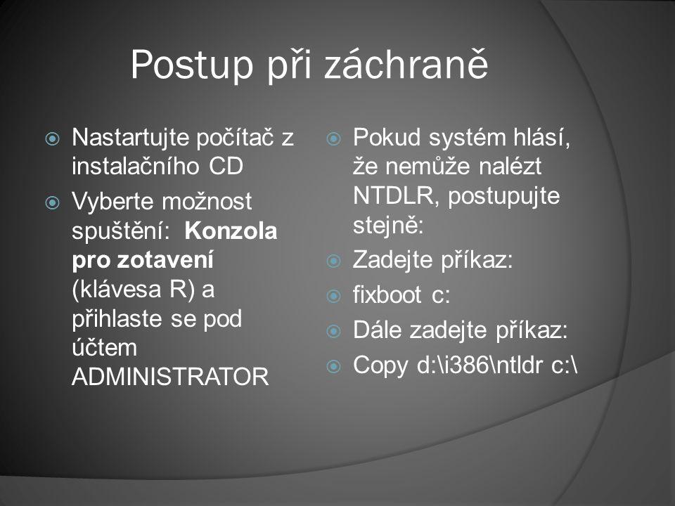 Postup při záchraně  Nastartujte počítač z instalačního CD  Vyberte možnost spuštění: Konzola pro zotavení (klávesa R) a přihlaste se pod účtem ADMINISTRATOR  Pokud nebyl nalezen soubor boot.ini, neumí se systém nastartovat.