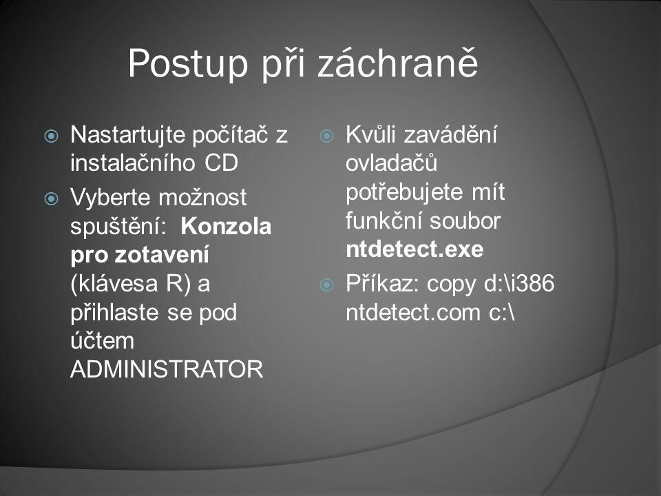 Postup při záchraně  Nastartujte počítač z instalačního CD  Vyberte možnost spuštění: Konzola pro zotavení (klávesa R) a přihlaste se pod účtem ADMINISTRATOR  Pokud nechce naskočit jádro operačního systému, postupujte obdobně:  Příkaz: expand d:\ i386\ntoskrnl.ex_ c:\ Windows\ system32\ ntoskrnl.exe