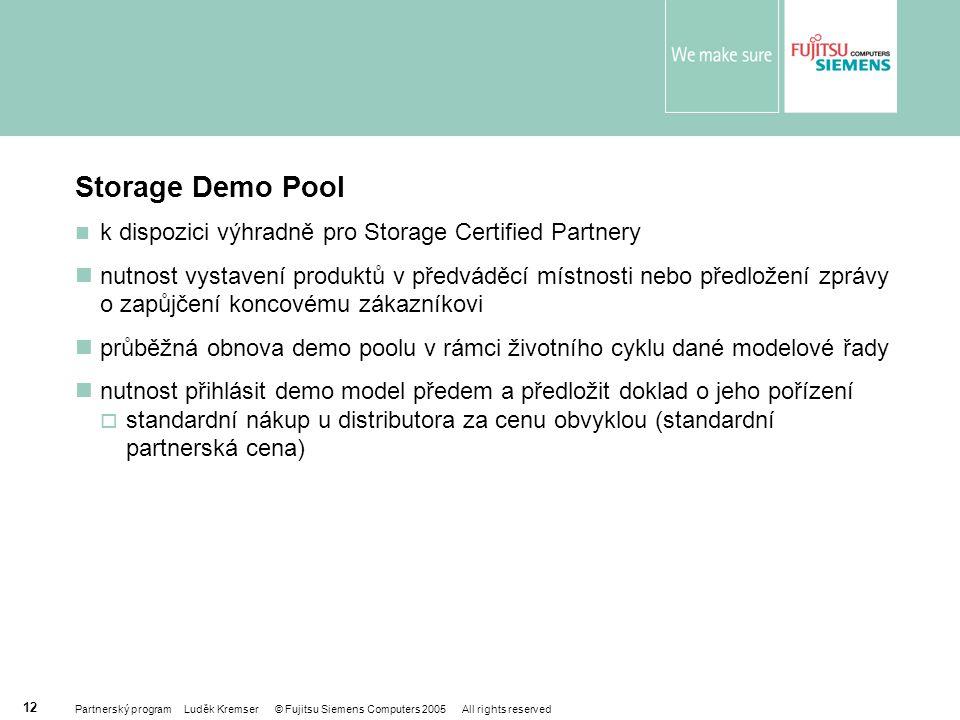Partnerský program Luděk Kremser © Fujitsu Siemens Computers 2005 All rights reserved 12 Storage Demo Pool k dispozici výhradně pro Storage Certified Partnery nutnost vystavení produktů v předváděcí místnosti nebo předložení zprávy o zapůjčení koncovému zákazníkovi průběžná obnova demo poolu v rámci životního cyklu dané modelové řady nutnost přihlásit demo model předem a předložit doklad o jeho pořízení  standardní nákup u distributora za cenu obvyklou (standardní partnerská cena)