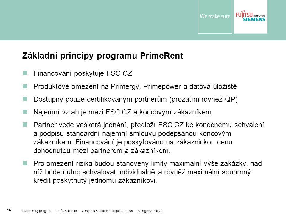 Partnerský program Luděk Kremser © Fujitsu Siemens Computers 2005 All rights reserved 16 Základní principy programu PrimeRent Financování poskytuje FSC CZ Produktové omezení na Primergy, Primepower a datová úložiště Dostupný pouze certifikovaným partnerům (prozatím rovněž QP) Nájemní vztah je mezi FSC CZ a koncovým zákazníkem Partner vede veškerá jednání, předloží FSC CZ ke konečnému schválení a podpisu standardní nájemní smlouvu podepsanou koncovým zákazníkem.