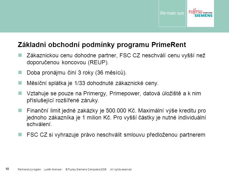 Partnerský program Luděk Kremser © Fujitsu Siemens Computers 2005 All rights reserved 18 Základní obchodní podmínky programu PrimeRent Zákaznickou cenu dohodne partner, FSC CZ neschválí cenu vyšší než doporučenou koncovou (REUP).
