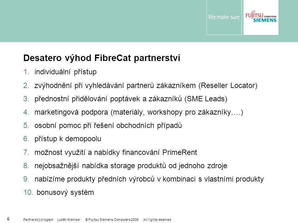 Partnerský program Luděk Kremser © Fujitsu Siemens Computers 2005 All rights reserved 6 Desatero výhod FibreCat partnerství 1.individuální přístup 2.zvýhodnění při vyhledávání partnerů zákazníkem (Reseller Locator) 3.přednostní přidělování poptávek a zákazníků (SME Leads) 4.marketingová podpora (materiály, workshopy pro zákazníky….) 5.osobní pomoc při řešení obchodních případů 6.přístup k demopoolu 7.možnost využití a nabídky financování PrimeRent 8.nejobsažnější nabídka storage produktů od jednoho zdroje 9.nabízíme produkty předních výrobců v kombinaci s vlastními produkty 10.