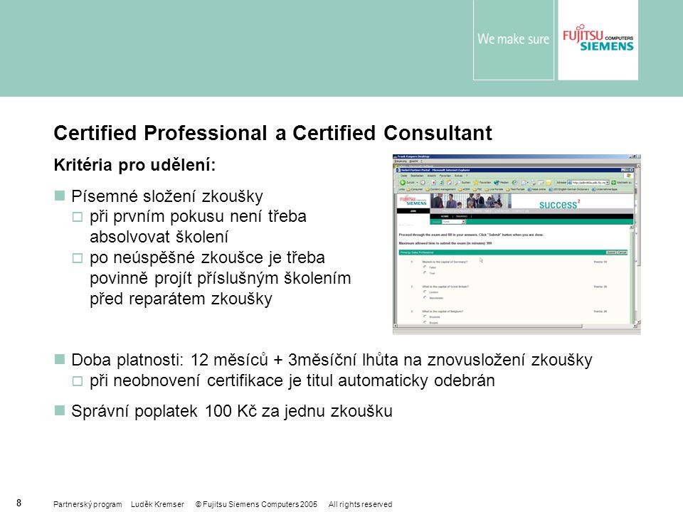 Partnerský program Luděk Kremser © Fujitsu Siemens Computers 2005 All rights reserved 8 Certified Professional a Certified Consultant Kritéria pro udělení: Písemné složení zkoušky  při prvním pokusu není třeba absolvovat školení  po neúspěšné zkoušce je třeba povinně projít příslušným školením před reparátem zkoušky Doba platnosti: 12 měsíců + 3měsíční lhůta na znovusložení zkoušky  při neobnovení certifikace je titul automaticky odebrán Správní poplatek 100 Kč za jednu zkoušku