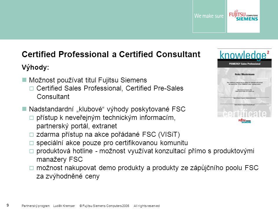 """Partnerský program Luděk Kremser © Fujitsu Siemens Computers 2005 All rights reserved 9 Certified Professional a Certified Consultant Výhody: Možnost používat titul Fujitsu Siemens  Certified Sales Professional, Certified Pre-Sales Consultant Nadstandardní """"klubové výhody poskytované FSC  přístup k neveřejným technickým informacím, partnerský portál, extranet  zdarma přístup na akce pořádané FSC (VISiT)  speciální akce pouze pro certifikovanou komunitu  produktová hotline - možnost využívat konzultací přímo s produktovými manažery FSC  možnost nakupovat demo produkty a produkty ze zápůjčního poolu FSC za zvýhodněné ceny"""