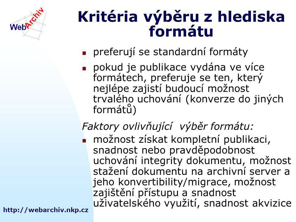 http://webarchiv.nkp.cz Kritéria výběru z hlediska formátu preferují se standardní formáty pokud je publikace vydána ve více formátech, preferuje se ten, který nejlépe zajistí budoucí možnost trvalého uchování (konverze do jiných formátů) Faktory ovlivňující výběr formátu: možnost získat kompletní publikaci, snadnost nebo pravděpodobnost uchování integrity dokumentu, možnost stažení dokumentu na archivní server a jeho konvertibility/migrace, možnost zajištění přístupu a snadnost uživatelského využití, snadnost akvizice
