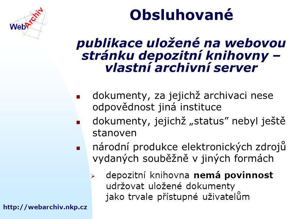 """http://webarchiv.nkp.cz Obsluhované publikace uložené na webovou stránku depozitní knihovny – vlastní archivní server dokumenty, za jejichž archivaci nese odpovědnost jiná instituce dokumenty, jejichž """"status nebyl ještě stanoven národní produkce elektronických zdrojů vydaných souběžně v jiných formách  depozitní knihovna nemá povinnost udržovat uložené dokumenty jako trvale přístupné uživatelům"""