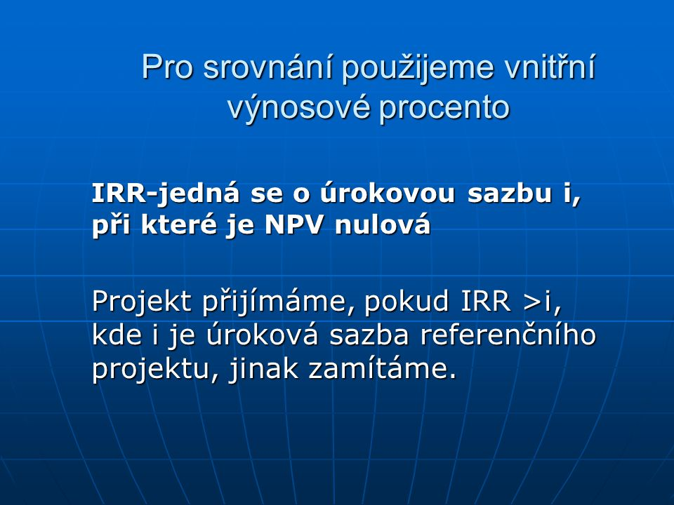 Pro srovnání použijeme vnitřní výnosové procento IRR-jedná se o úrokovou sazbu i, při které je NPV nulová Projekt přijímáme, pokud IRR >i, kde i je úroková sazba referenčního projektu, jinak zamítáme.