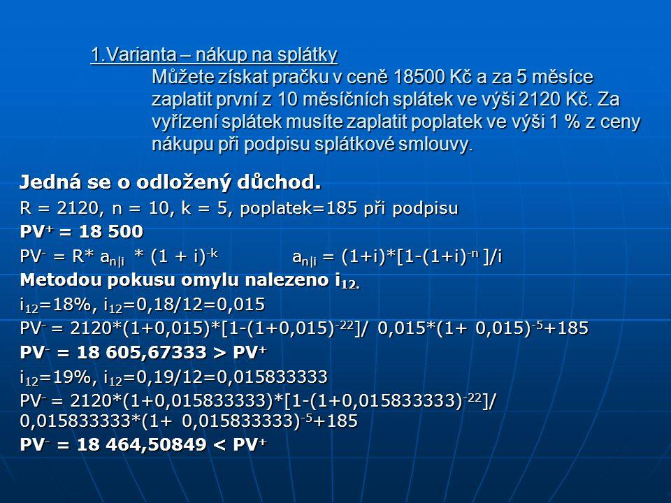 Použijeme interpolační tabulku pro nalezení x i 12 18 605,6733 -105,67333 -105,67333 -141,1648 18 500 18 464,50849 18% X i 12 1% 1%19% x/1% = (-105,67333)/(-141,1648) x = 0,748581076 i12 = x+18% = 18,748581076% i12 = x+18% = 18,748581076 % i ef =(1+0,18748581076/12)^ 12 -1=0,204466% Hodnota kritéria v případě nákupu na splátky je 20,4466%.
