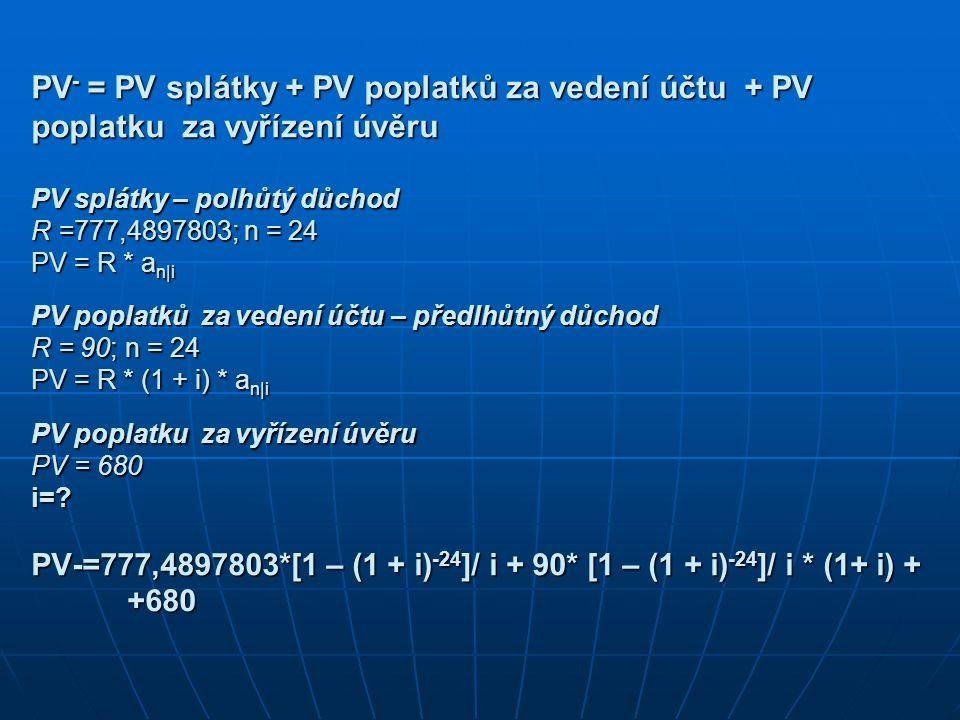 PV - = PV splátky + PV poplatků za vedení účtu + PV poplatku za vyřízení úvěru PV splátky – polhůtý důchod R =777,4897803; n = 24 PV = R * a n|i PV poplatků za vedení účtu – předlhůtný důchod R = 90; n = 24 PV = R * (1 + i) * a n|i PV poplatku za vyřízení úvěru PV = 680 i=.