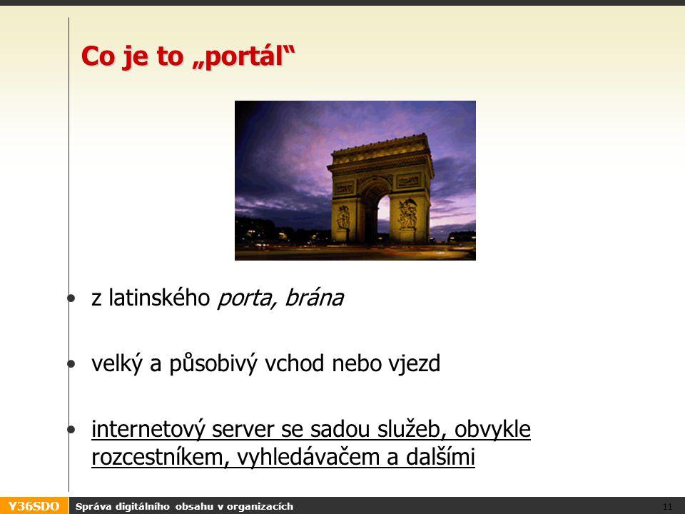 """Y36SDO Správa digitálního obsahu v organizacích 11 Co je to """"portál z latinského porta, brána velký a působivý vchod nebo vjezd internetový server se sadou služeb, obvykle rozcestníkem, vyhledávačem a dalšími"""