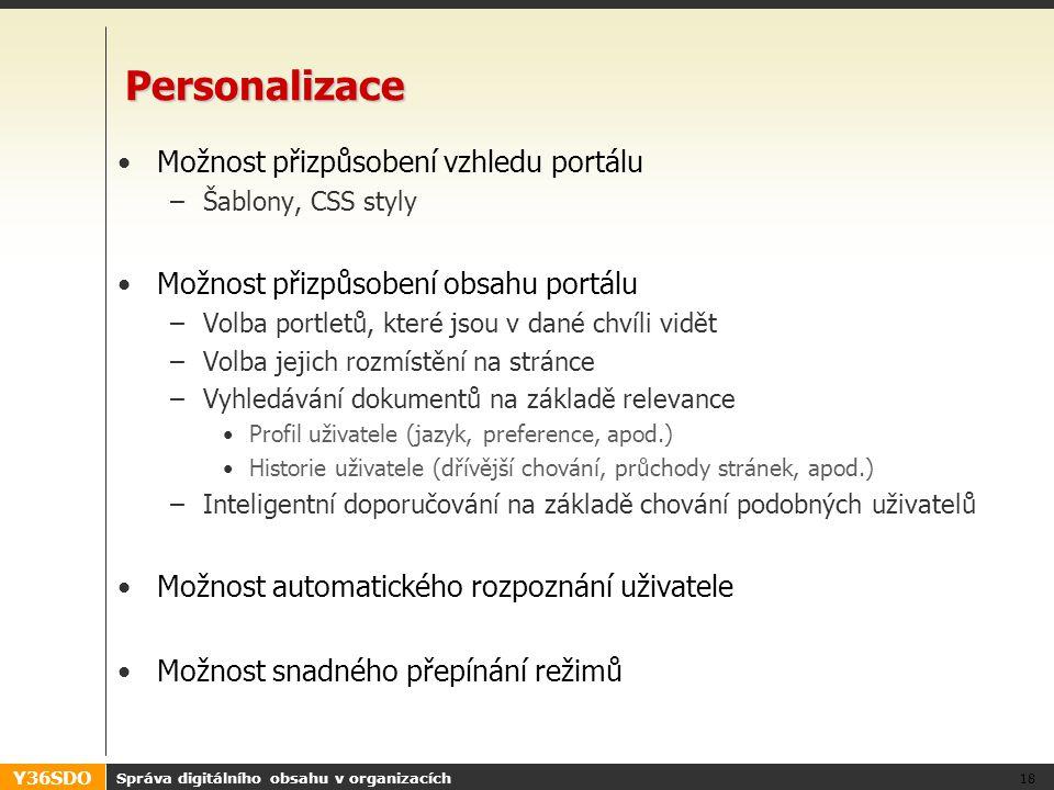 Y36SDO Správa digitálního obsahu v organizacích 18 Personalizace Možnost přizpůsobení vzhledu portálu –Šablony, CSS styly Možnost přizpůsobení obsahu portálu –Volba portletů, které jsou v dané chvíli vidět –Volba jejich rozmístění na stránce –Vyhledávání dokumentů na základě relevance Profil uživatele (jazyk, preference, apod.) Historie uživatele (dřívější chování, průchody stránek, apod.) –Inteligentní doporučování na základě chování podobných uživatelů Možnost automatického rozpoznání uživatele Možnost snadného přepínání režimů