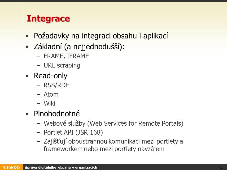Y36SDO Správa digitálního obsahu v organizacích 21 Integrace Požadavky na integraci obsahu i aplikací Základní (a nejjednodušší): –FRAME, IFRAME –URL scraping Read-only –RSS/RDF –Atom –Wiki Plnohodnotné –Webové služby (Web Services for Remote Portals) –Portlet API (JSR 168) –Zajišťují oboustrannou komunikaci mezi portlety a frameworkem nebo mezi portlety navzájem
