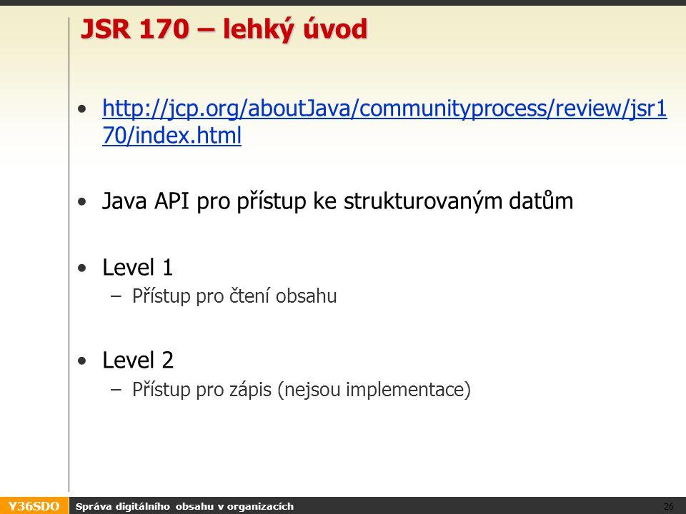 Y36SDO JSR 170 – lehký úvod http://jcp.org/aboutJava/communityprocess/review/jsr1 70/index.htmlhttp://jcp.org/aboutJava/communityprocess/review/jsr1 70/index.html Java API pro přístup ke strukturovaným datům Level 1 –Přístup pro čtení obsahu Level 2 –Přístup pro zápis (nejsou implementace) Správa digitálního obsahu v organizacích 26