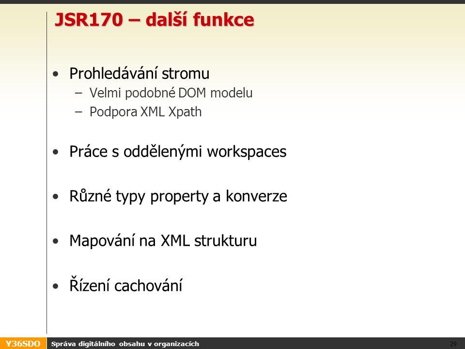 Y36SDO JSR170 – další funkce Prohledávání stromu –Velmi podobné DOM modelu –Podpora XML Xpath Práce s oddělenými workspaces Různé typy property a konverze Mapování na XML strukturu Řízení cachování Správa digitálního obsahu v organizacích 29