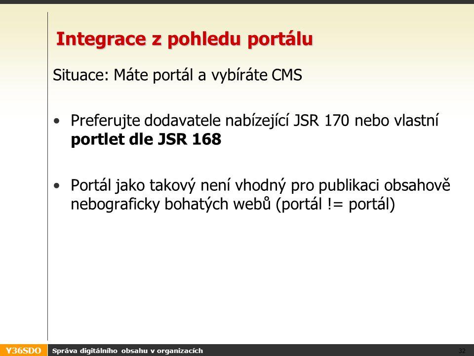 Y36SDO Integrace z pohledu portálu Situace: Máte portál a vybíráte CMS Preferujte dodavatele nabízející JSR 170 nebo vlastní portlet dle JSR 168 Portál jako takový není vhodný pro publikaci obsahově nebograficky bohatých webů (portál != portál) Správa digitálního obsahu v organizacích 32