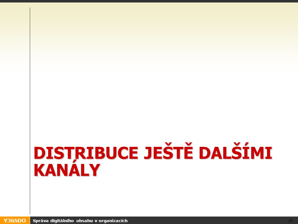 Y36SDO DISTRIBUCE JEŠTĚ DALŠÍMI KANÁLY Správa digitálního obsahu v organizacích 35