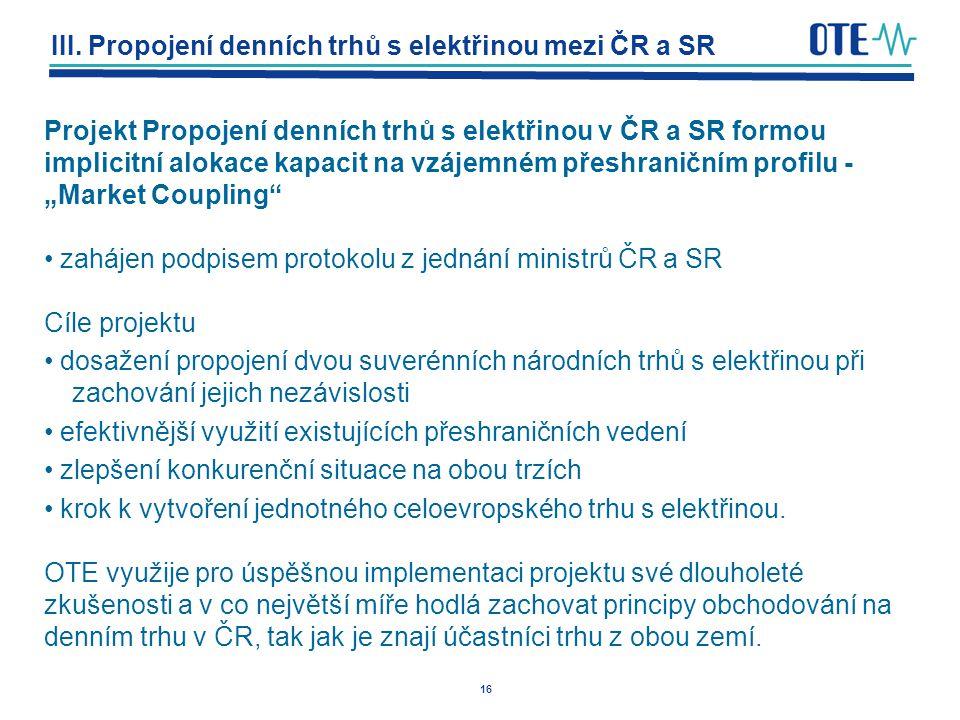 16 III. Propojení denních trhů s elektřinou mezi ČR a SR Projekt Propojení denních trhů s elektřinou v ČR a SR formou implicitní alokace kapacit na vz